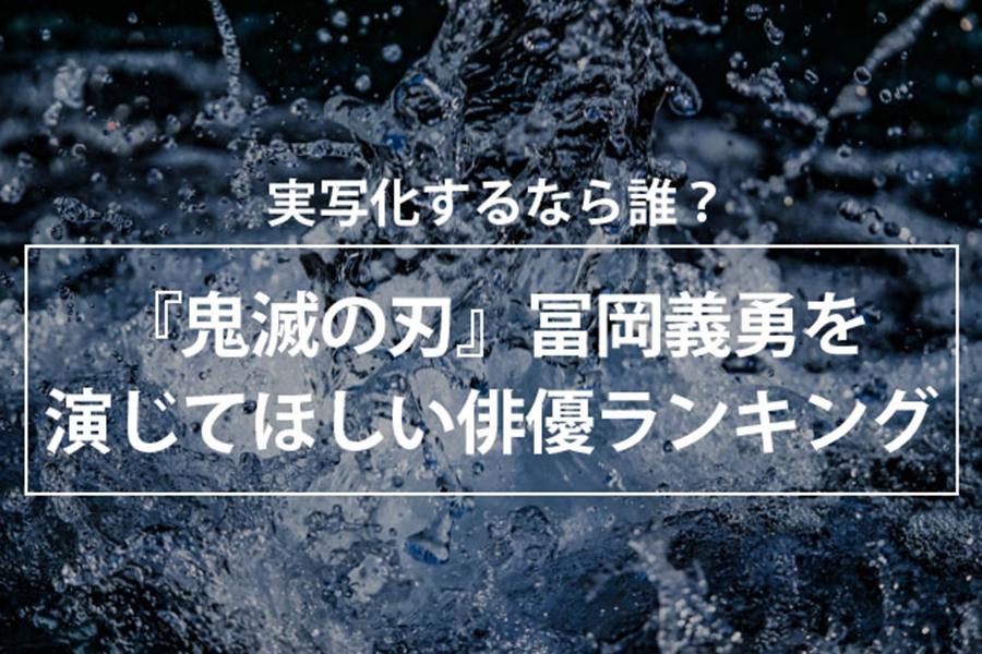 「鬼滅の刃」冨岡義勇を演じてほしい俳優は? イケメンばかりのランキング発表