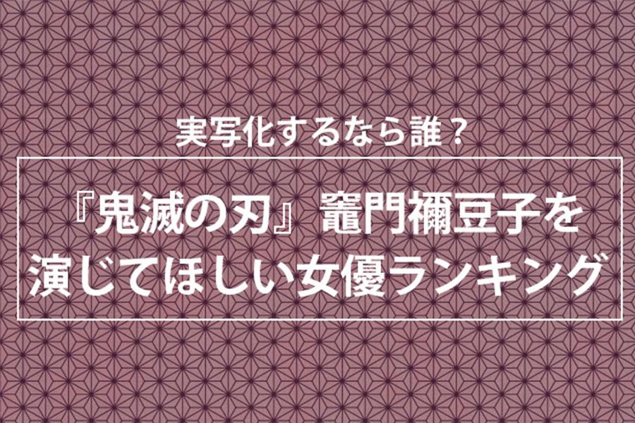 「鬼滅の刃」禰豆子を演じてほしい女優ランキング発表 1位は「この娘しかいない」